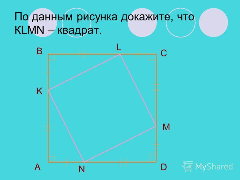 По данным рисунка докажите, что КLMN – квадрат. B C DА K L M N