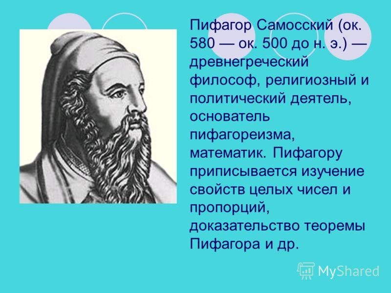Пифагор Самосский (ок. 580 ок. 500 до н. э.) древнегреческий философ, религиозный и политический деятель, основатель пифагореизма, математик. Пифагору приписывается изучение свойств целых чисел и пропорций, доказательство теоремы Пифагора и др.