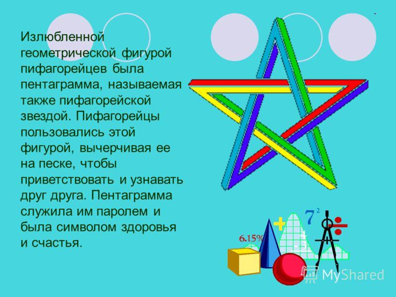 Излюбленной геометрической фигурой пифагорейцев была пентаграмма, называемая также пифагорейской звездой. Пифагорейцы пользовались этой фигурой, вычерчивая ее на песке, чтобы приветствовать и узнавать друг друга. Пентаграмма служила им паролем и была
