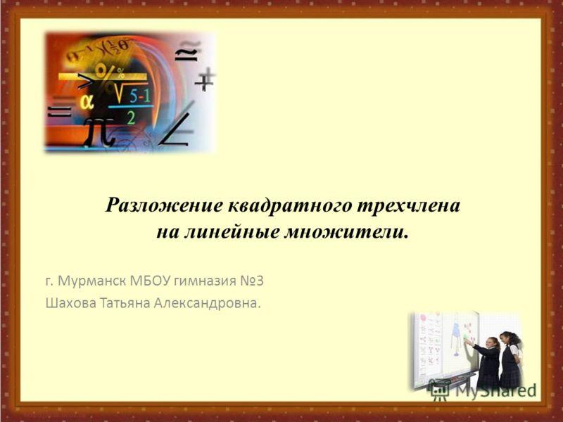 Разложение квадратного трехчлена на линейные множители. г. Мурманск МБОУ гимназия 3 Шахова Татьяна Александровна.