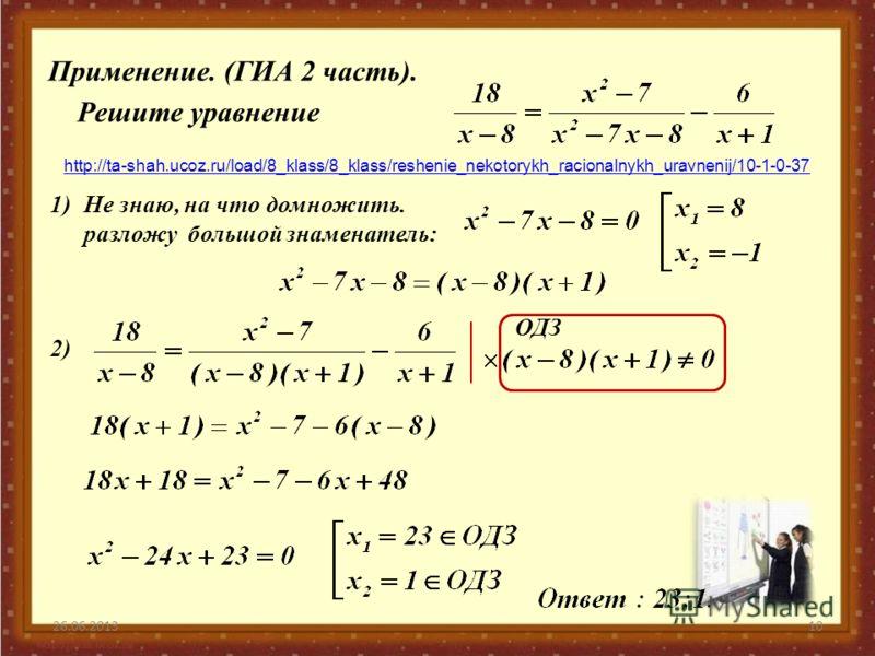 26.06.201310 Применение. (ГИА 2 часть). Решите уравнение 1) http://ta-shah.ucoz.ru/load/8_klass/8_klass/reshenie_nekotorykh_racionalnykh_uravnenij/10-1-0-37 Не знаю, на что домножить. разложу большой знаменатель: 2) ОДЗ