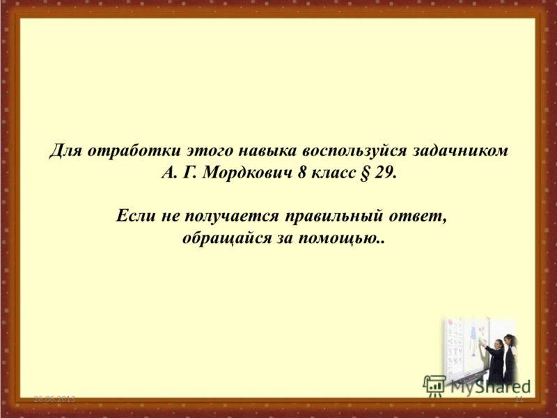 26.06.201311 Для отработки этого навыка воспользуйся задачником А. Г. Мордкович 8 класс § 29. Если не получается правильный ответ, обращайся за помощью..