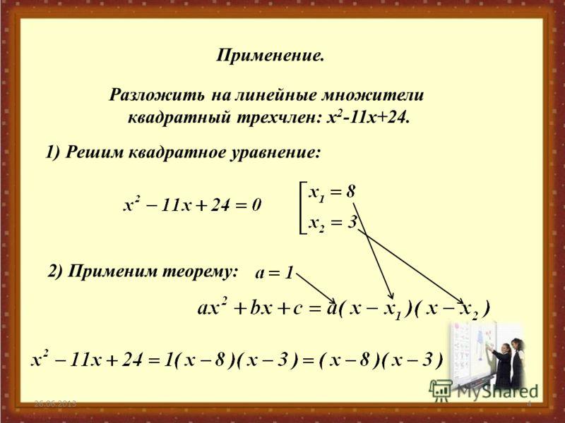 26.06.20134 Применение. Разложить на линейные множители квадратный трехчлен: x 2 -11x+24. 1) Решим квадратное уравнение: 2) Применим теорему: