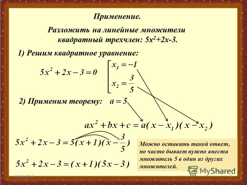 26.06.20136 Применение. Разложить на линейные множители квадратный трехчлен: 5x 2 +2x-3. 1) Решим квадратное уравнение: 2) Применим теорему: Можно оставить такой ответ, но часто бывает нужно внести множитель 5 в один из других множителей.