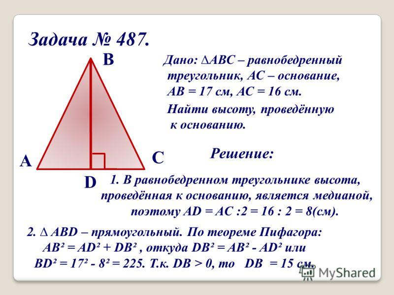 Задача 487. Дано: АВС – равнобедренный треугольник, АС – основание, АВ = 17 см, АС = 16 см. Найти высоту, проведённую к основанию. A В С D Решение: 1. В равнобедренном треугольнике высота, проведённая к основанию, является медианой, поэтому AD = AC :
