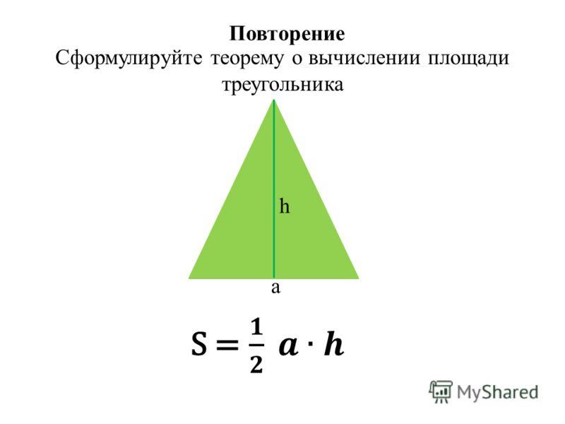 Повторение Сформулируйте теорему о вычислении площади треугольника a h