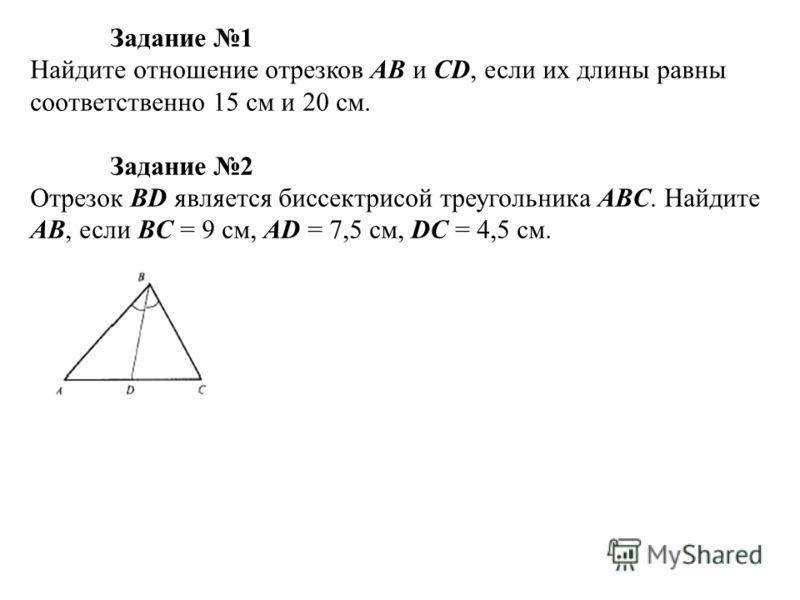 Задание 1 Найдите отношение отрезков AB и CD, если их длины равны соответственно 15 см и 20 см. Задание 2 Отрезок BD является биссектрисой треугольника ABC. Найдите AB, если BC = 9 см, AD = 7,5 см, DC = 4,5 см.