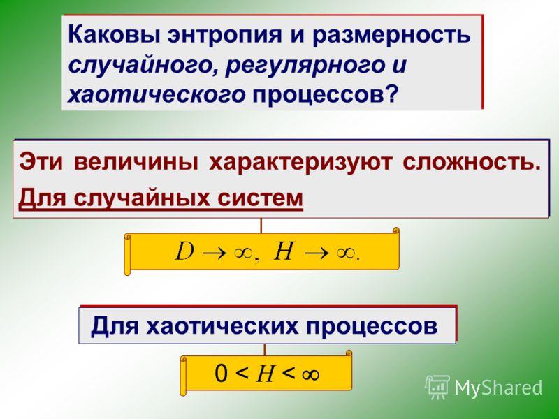 Каковы энтропия и размерность случайного, регулярного и хаотического процессов? Эти величины характеризуют сложность. Для случайных систем Для хаотических процессов 0 < H