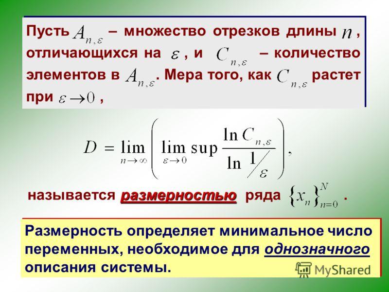 Пусть – множество отрезков длины, отличающихся на, и – количество элементов в. Мера того, как растет при, размерностью называется размерностью ряда. Размерность определяет минимальное число переменных, необходимое для однозначного описания системы.