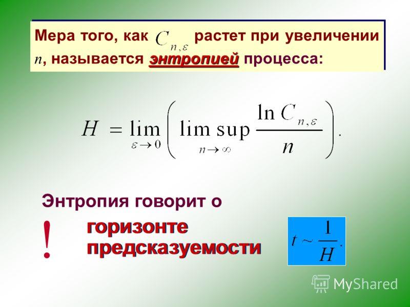 энтропией Мера того, как растет при увеличении n, называется энтропией процесса: горизонте предсказуемости горизонте предсказуемости ! Энтропия говорит о