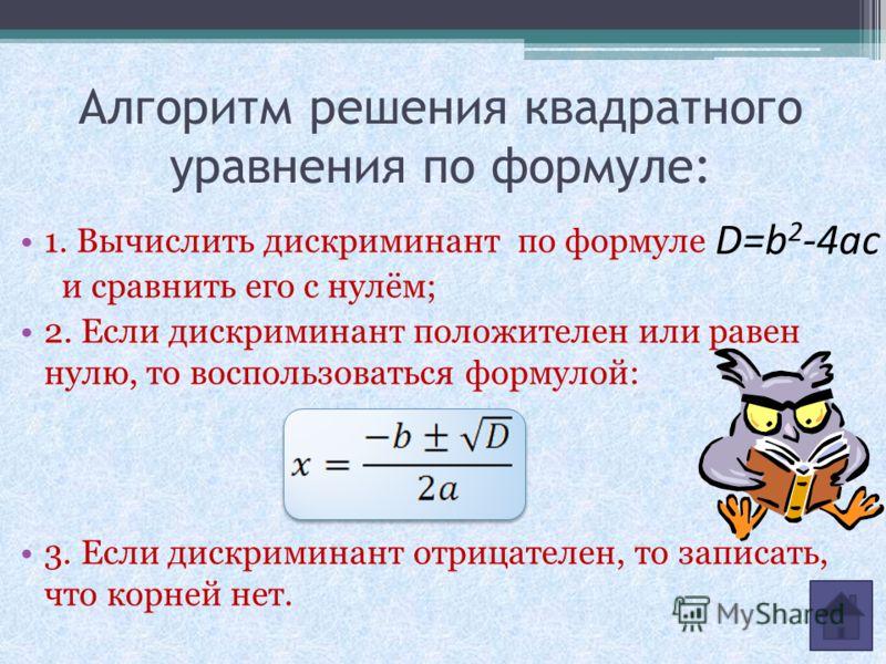 Алгоритм решения квадратного уравнения по формуле: 1. Вычислить дискриминант по формуле и сравнить его с нулём; 2. Если дискриминант положителен или равен нулю, то воспользоваться формулой: 3. Если дискриминант отрицателен, то записать, что корней не