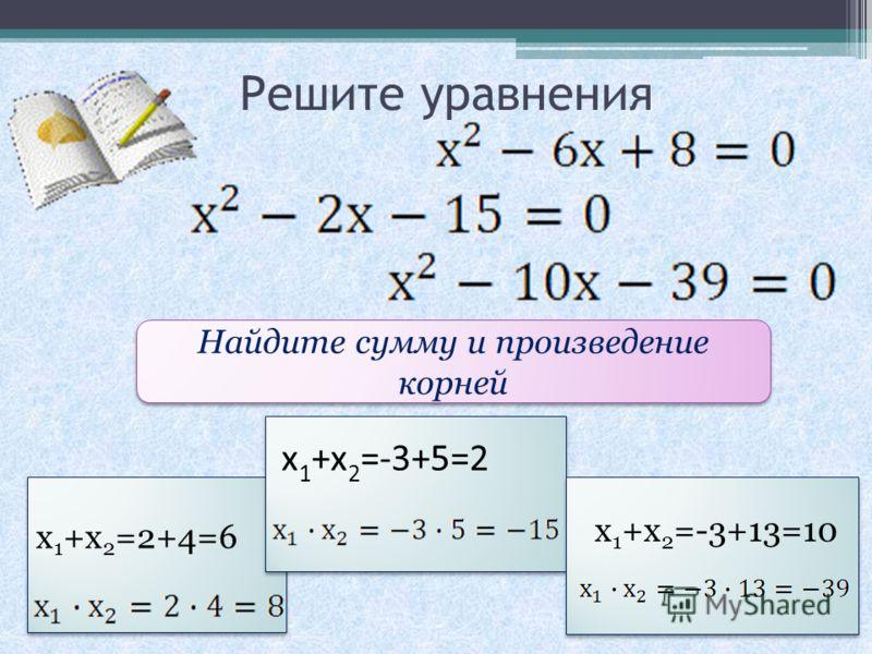 Решите уравнения Найдите сумму и произведение корней х 1 +х 2 =2+4=6 х 1 +х 2 =-3+5=2 х 1 +х 2 =-3+13=10