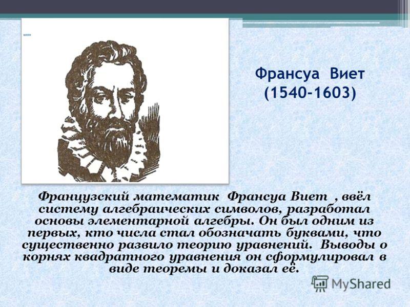 Франсуа Виет (1540-1603) Французский математик Франсуа Виет, ввёл систему алгебраических символов, разработал основы элементарной алгебры. Он был одним из первых, кто числа стал обозначать буквами, что существенно развило теорию уравнений. Выводы о к