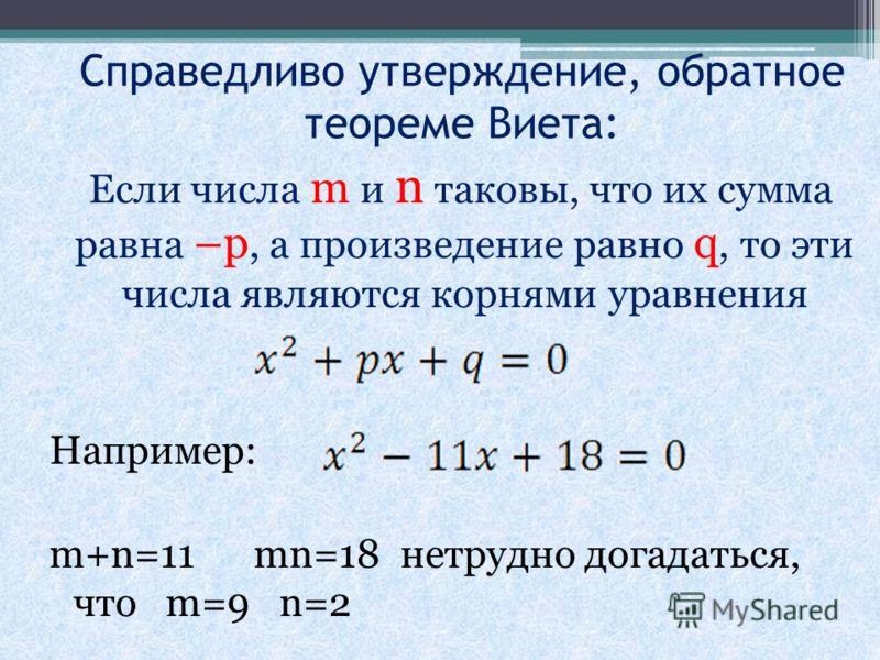 Справедливо утверждение, обратное теореме Виета: Если числа m и n таковы, что их сумма равна –p, а произведение равно q, то эти числа являются корнями уравнения Например: m+n=11 mn=18 нетрудно догадаться, что m=9 n=2