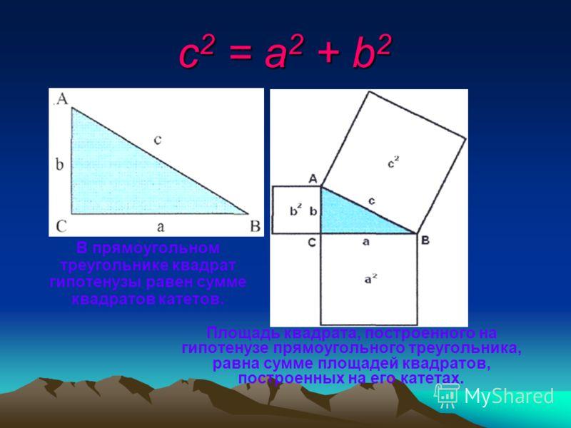c2 = a2 + b2 В прямоугольном треугольнике квадрат гипотенузы равен сумме квадратов катетов. Площадь квадрата, построенного на гипотенузе прямоугольного треугольника, равна сумме площадей квадратов, построенных на его катетах.