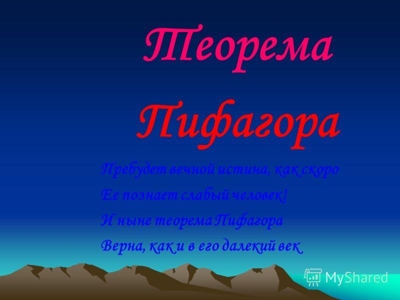 Теорема Пифагора Пребудет вечной истина, как скоро Ее познает слабый человек! И ныне теорема Пифагора Верна, как и в его далекий век