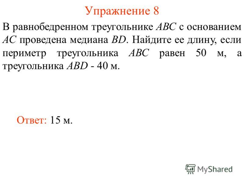 Упражнение 8 Ответ: 15 м. В равнобедренном треугольнике АВС с основанием АС проведена медиана BD. Найдите ее длину, если периметр треугольника АВС равен 50 м, а треугольника АВD - 40 м.