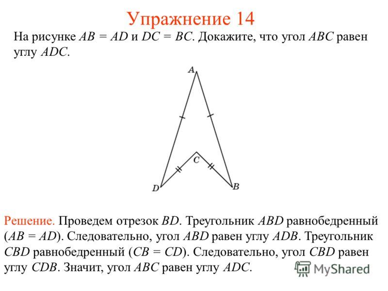 На рисунке АВ = AD и DC = BC. Докажите, что угол ABC равен углу ADC. Решение. Проведем отрезок BD. Треугольник ABD равнобедренный (AB = AD). Следовательно, угол ABD равен углу ADB. Треугольник CBD равнобедренный (CB = CD). Следовательно, угол CBD рав