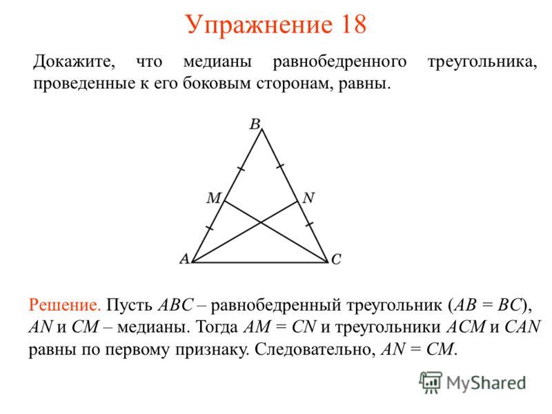 Упражнение 18 Решение. Пусть ABC – равнобедренный треугольник (AB = BC), AN и CM – медианы. Тогда AM = CN и треугольники ACM и CAN равны по первому признаку. Следовательно, AN = CM. Докажите, что медианы равнобедренного треугольника, проведенные к ег