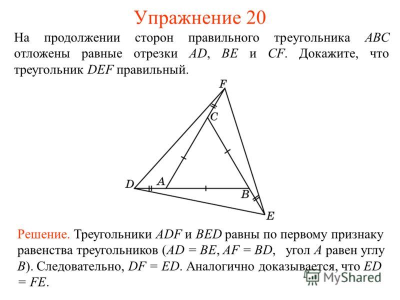 Упражнение 20 Решение. Треугольники ADF и BED равны по первому признаку равенства треугольников (AD = BE, AF = BD, угол A равен углу B). Следовательно, DF = ED. Аналогично доказывается, что ED = FE. На продолжении сторон правильного треугольника АВС