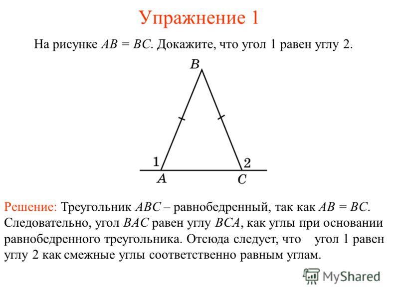 Упражнение 1 На рисунке AB = BC. Докажите, что угол 1 равен углу 2. Решение: Треугольник ABC – равнобедренный, так как AB = BC. Следовательно, угол BAC равен углу BCA, как углы при основании равнобедренного треугольника. Отсюда следует, что угол 1 ра