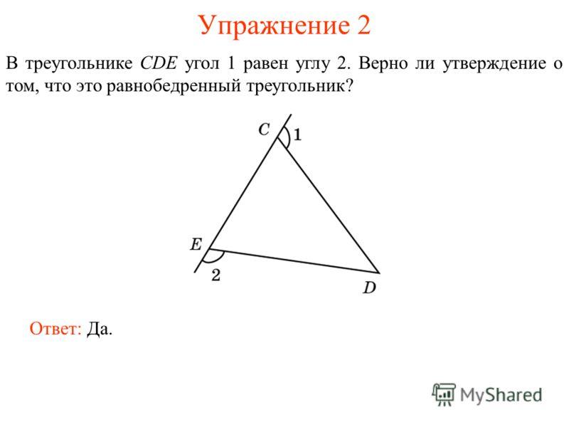 Упражнение 2 В треугольнике CDE угол 1 равен углу 2. Верно ли утверждение о том, что это равнобедренный треугольник? Ответ: Да.