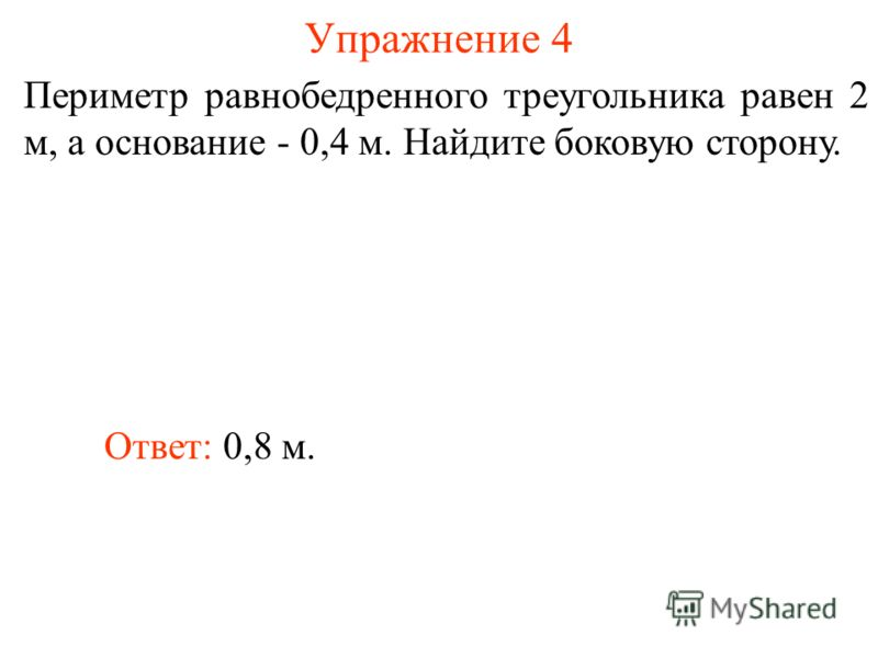 Упражнение 4 Ответ: 0,8 м. Периметр равнобедренного треугольника равен 2 м, а основание - 0,4 м. Найдите боковую сторону.