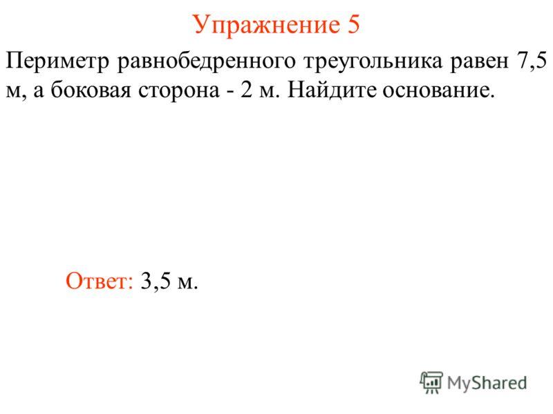 Упражнение 5 Ответ: 3,5 м. Периметр равнобедренного треугольника равен 7,5 м, а боковая сторона - 2 м. Найдите основание.