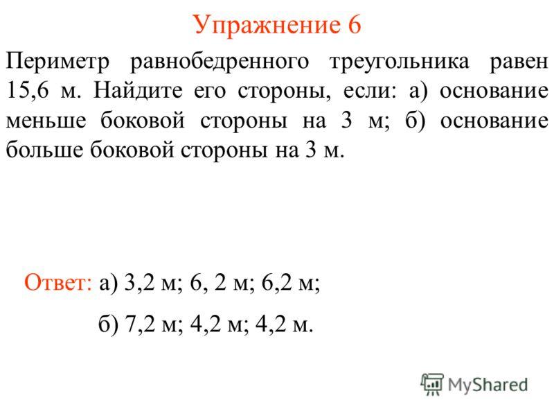 Упражнение 6 Ответ: а) 3,2 м; 6, 2 м; 6,2 м; Периметр равнобедренного треугольника равен 15,6 м. Найдите его стороны, если: а) основание меньше боковой стороны на 3 м; б) основание больше боковой стороны на 3 м. б) 7,2 м; 4,2 м; 4,2 м.