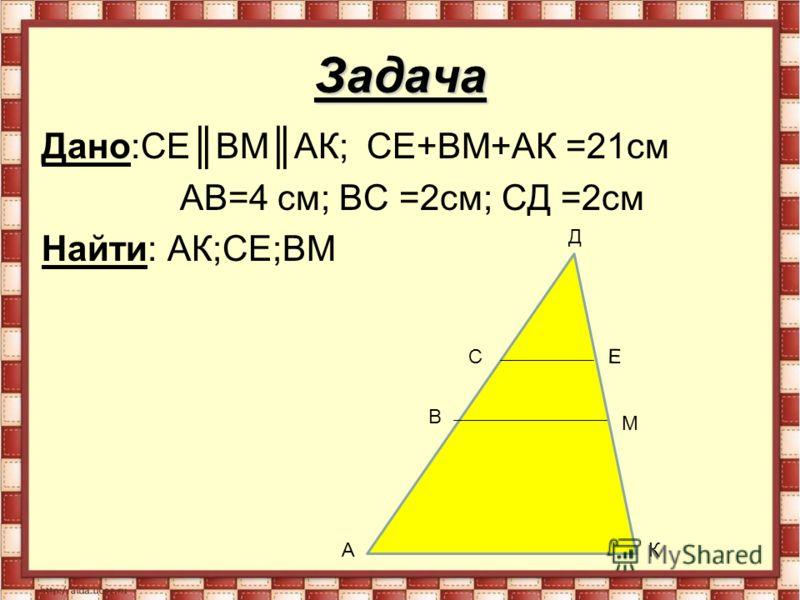 Задача Дано:СЕ ВМАК; СЕ+ВМ+АК =21см АВ=4 см; ВС =2см; СД =2см Найти: АК;СЕ;ВМ А В С Д Е М К