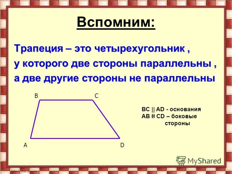 Вспомним: Трапеция – это четырехугольник, у которого две стороны параллельны, а две другие стороны не параллельны AD BC BC || AD - основания AB łł CD – боковые стороны