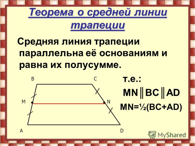 Теорема о средней линии трапеции Средняя линия трапеции параллельна её основаниям и равна их полусумме. т.е.: МNВСАD МN=½(ВС+АD) MN AD BC