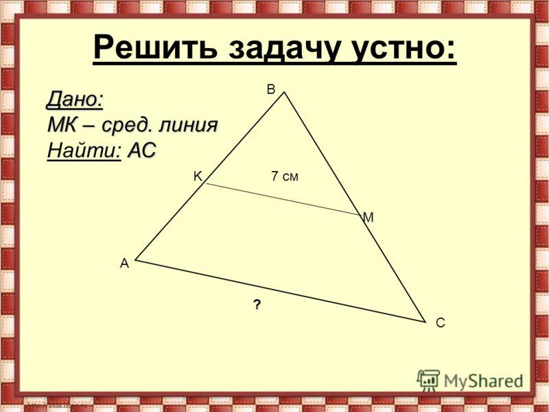 Решить задачу устно: A B C K M 7 см Дано: MК – сред. линия АС Найти: АС ?