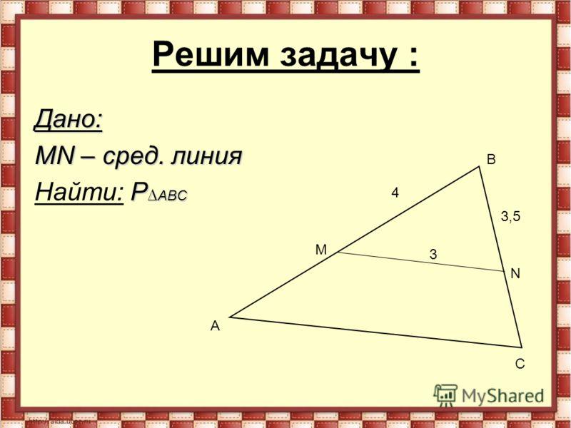 Решим задачу : Дано: MN – сред. линия P АВС Найти: P АВС M N A B C 3 4 3,5