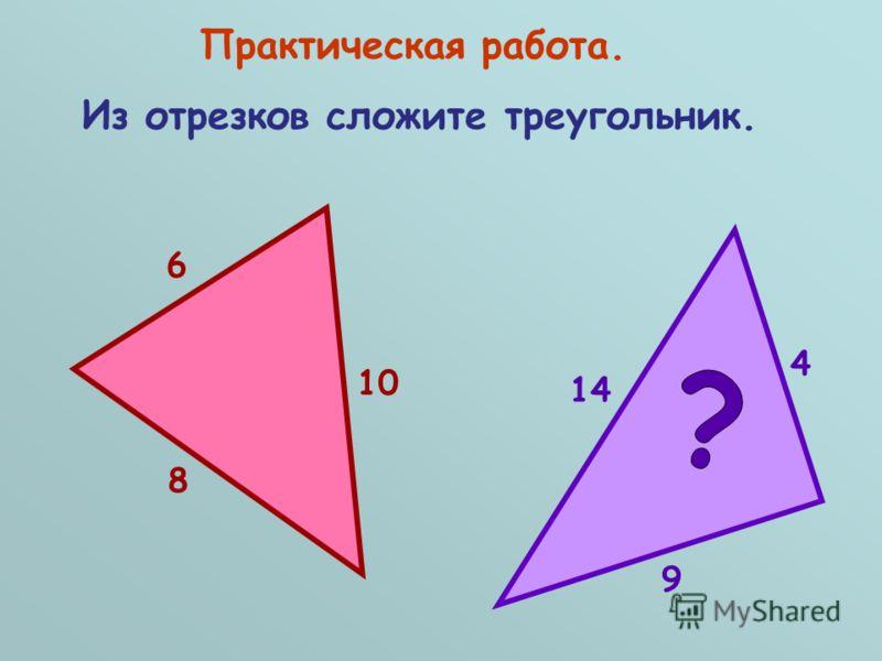 Практическая работа. Из отрезков сложите треугольник. 10 8 6 14 9 4