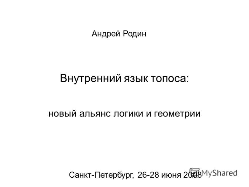 Внутренний язык топоса: новый альянс логики и геометрии Андрей Родин Санкт-Петербург, 26-28 июня 2008