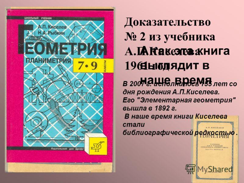 Доказательство 2 из учебника А.П.Киселева 1961 год А так эта книга выглядит в наше время В 2007 г. исполнилось 155 лет со дня рождения А.П.Киселева. Его