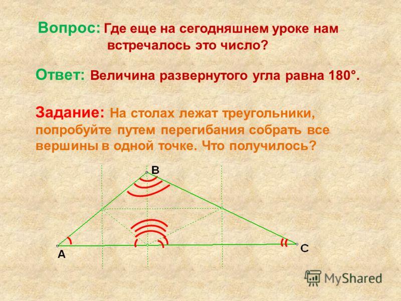 Вопрос: Где еще на сегодняшнем уроке нам встречалось это число? Ответ: Величина развернутого угла равна 180°. Задание: На столах лежат треугольники, попробуйте путем перегибания собрать все вершины в одной точке. Что получилось?
