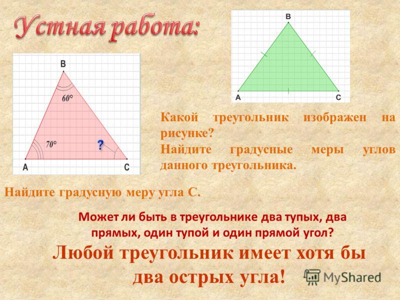 Найдите градусную меру угла С. Какой треугольник изображен на рисунке? Найдите градусные меры углов данного треугольника. Может ли быть в треугольнике два тупых, два прямых, один тупой и один прямой угол? Любой треугольник имеет хотя бы два острых уг