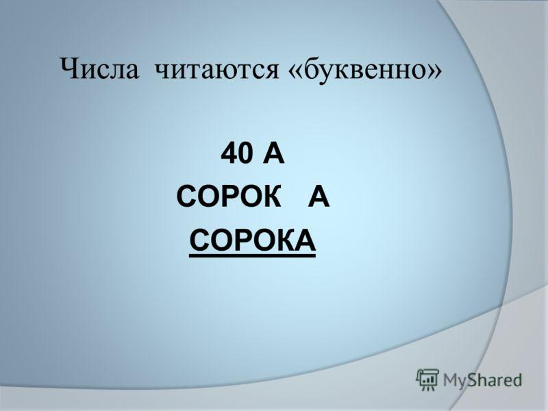 Числа читаются «буквенно» 40 А СОРОК А