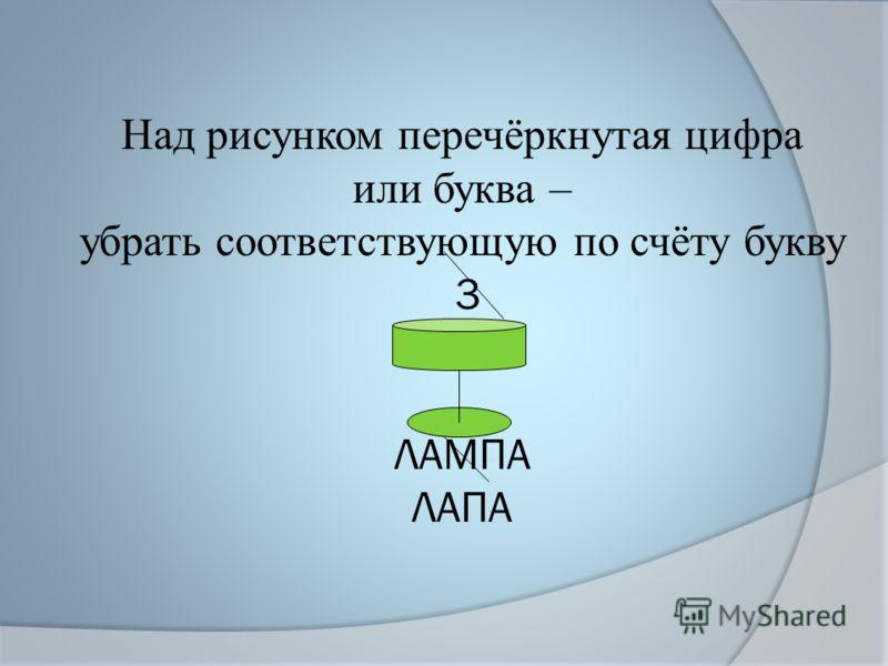 Над рисунком перечёркнутая цифра или буква – убрать соответствующую по счёту букву 3 ЛАМПА ЛАПА