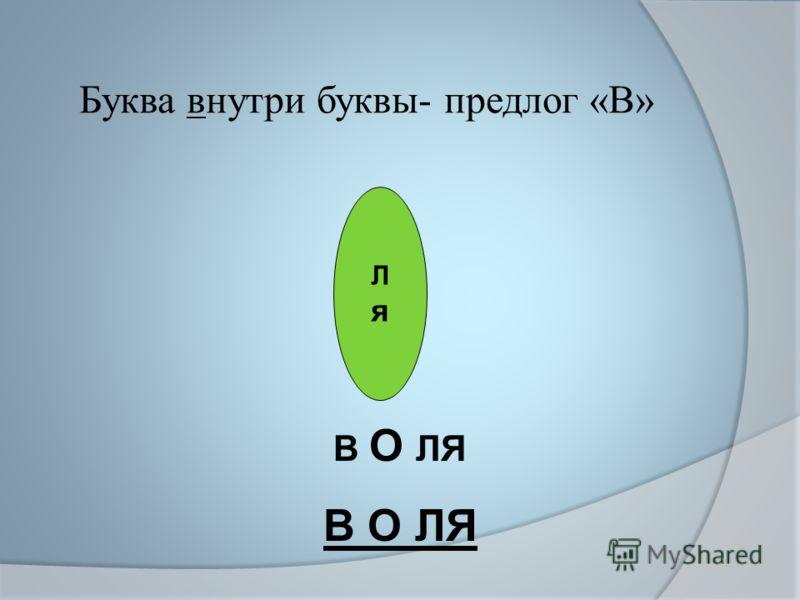 Буква внутри буквы- предлог «В» ЛяЛя В О ЛЯ