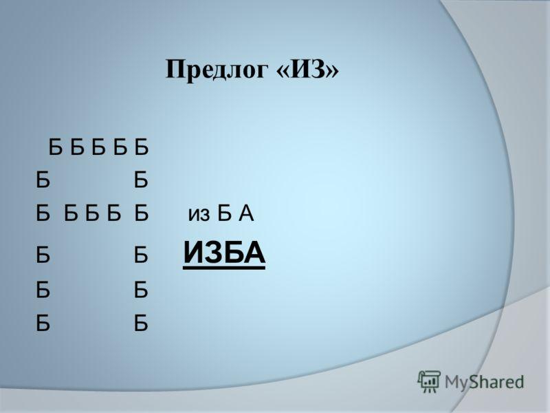 Предлог «ИЗ» Б Б Б Б Б Б Б Б Б Б Б из Б А Б Б ИЗБА Б