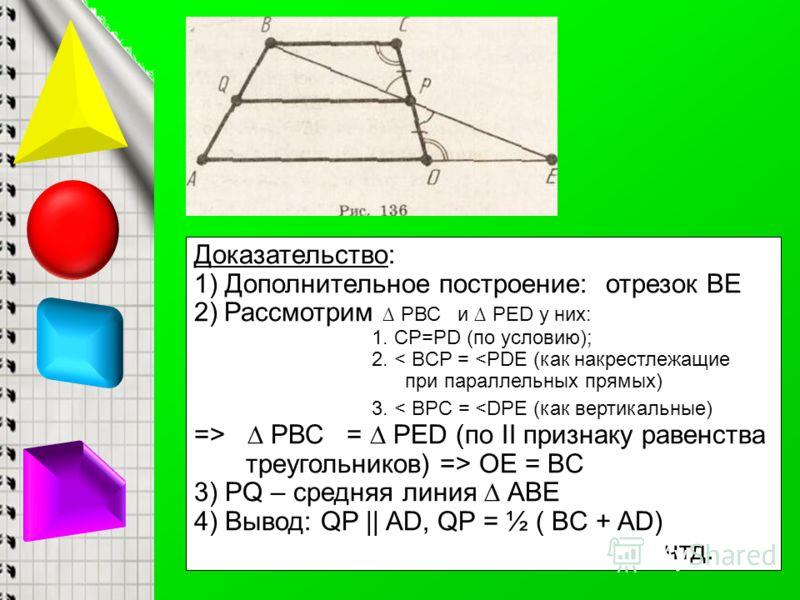 Доказательство: 1) Дополнительное построение: отрезок ВЕ 2)Рассмотрим РВС и РЕD у них: 1. СP=PD (по условию); 2. < BCP =  OE = BC 3) РQ – средняя линия АВЕ 4) Вывод: QP || AD, QP = ½ ( BC + AD) чтд.