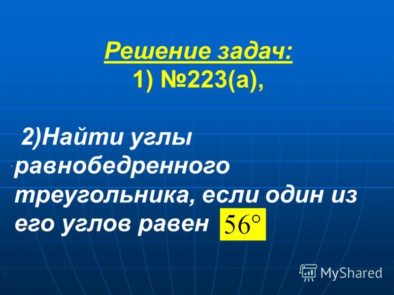 2)Найти углы равнобедренного треугольника, если один из его углов равен. Решение задач: 1) 223(а),