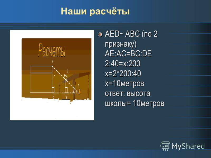 Наши расчёты AED~ ABC (по 2 признаку) АЕ:АС=ВС:DE 2:40=x:200 х=2*200:40 х=10метров ответ: высота школы= 10метров