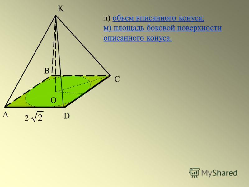 А С D 2 В K O л) объем вписанного конуса;объем вписанного конуса; м) площадь боковой поверхности описанного конуса.