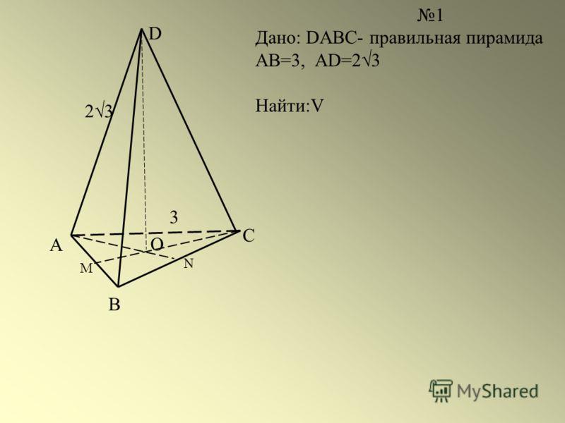 А В С D О М N 1 Дано: DABC- правильная пирамида АВ=3, AD=2 3 Найти:V 3 2 3