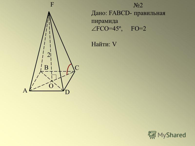 A B D F O 2 Дано: FABCD- правильная пирамида FCO=45º, FO=2 Найти: V C 2