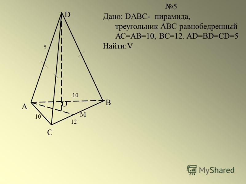 А С В D О 10 М 5 Дано: DABC- пирамида, треугольник АВС равнобедренный АС=АВ=10, ВС=12. AD=BD=CD=5 Найти:V 12 5 10